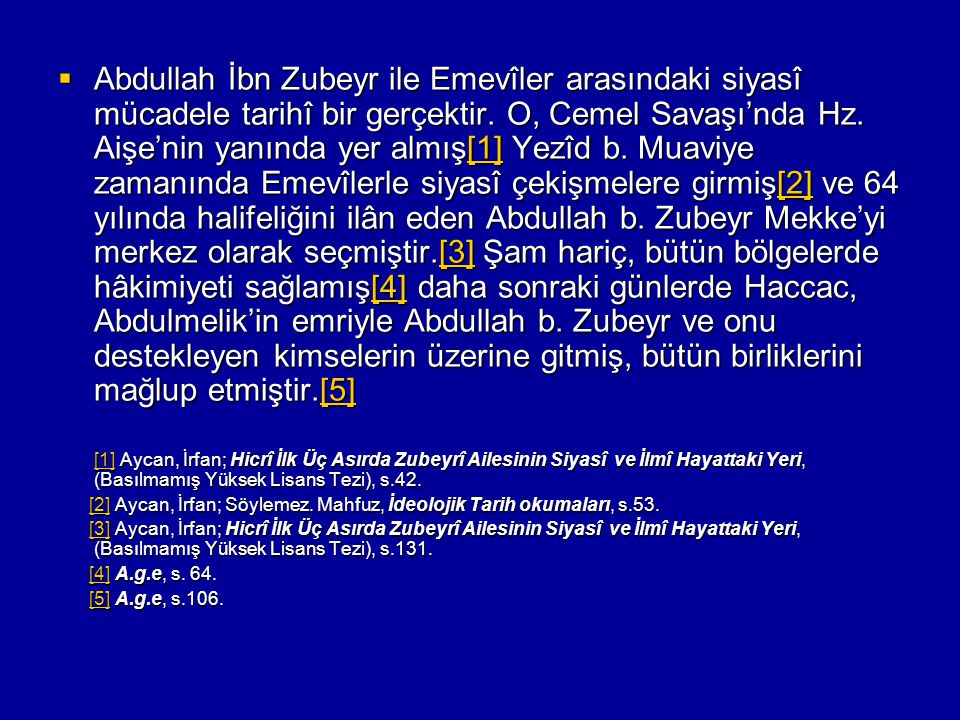 Abdullah İbn Zubeyr ile Emevîler arasındaki siyasî mücadele tarihî bir gerçektir. O, Cemel Savaşı'nda Hz. Aişe'nin yanında yer almış[1] Yezîd b. Muaviye zamanında Emevîlerle siyasî çekişmelere girmiş[2] ve 64 yılında halifeliğini ilân eden Abdullah b. Zubeyr Mekke'yi merkez olarak seçmiştir.[3] Şam hariç, bütün bölgelerde hâkimiyeti sağlamış[4] daha sonraki günlerde Haccac, Abdulmelik'in emriyle Abdullah b. Zubeyr ve onu destekleyen kimselerin üzerine gitmiş, bütün birliklerini mağlup etmiştir.[5]